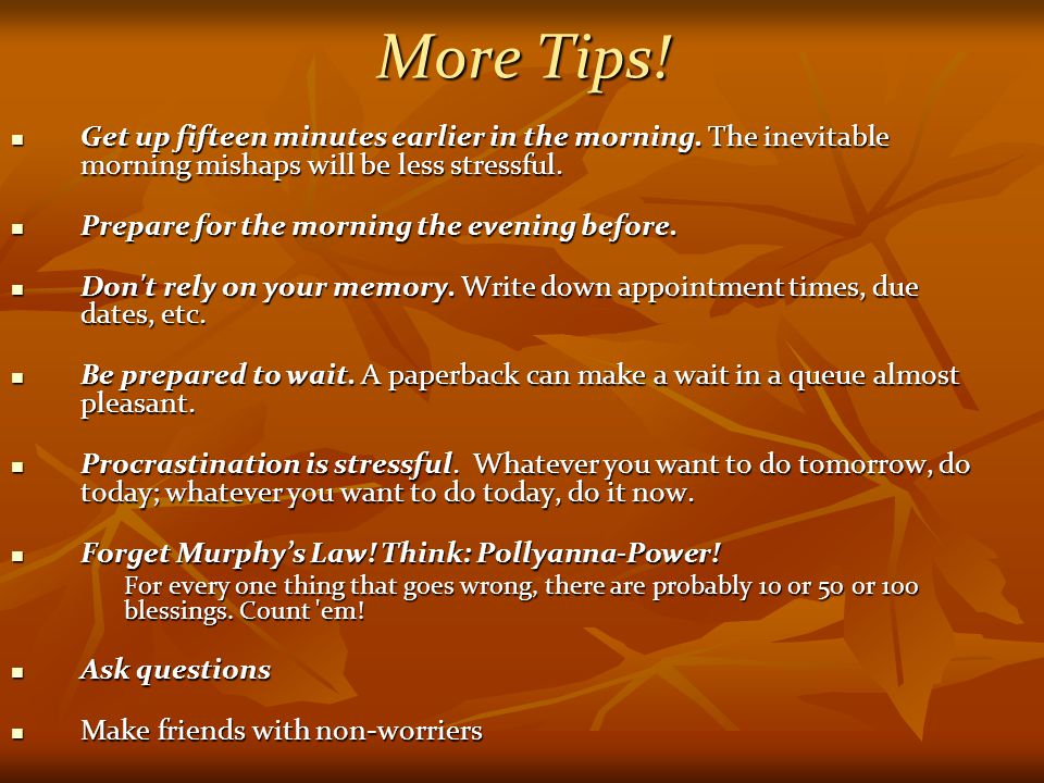 More Tips! Get up fifteen minutes earlier in the morning. The inevitable morning mishaps will be less stressful.