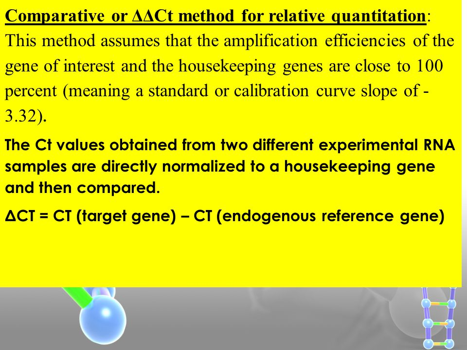 Comparative or ΔΔCt method for relative quantitation: This method assumes that the amplification efficiencies of the gene of interest and the housekeeping genes are close to 100 percent (meaning a standard or calibration curve slope of - 3.32).