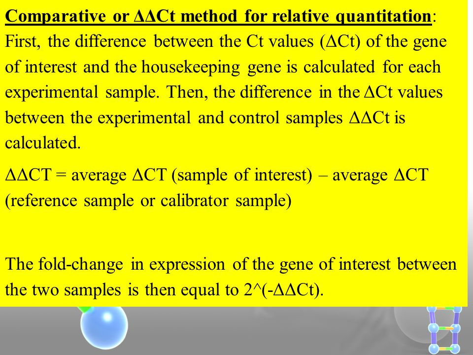 Comparative or ΔΔCt method for relative quantitation: First, the difference between the Ct values (ΔCt) of the gene of interest and the housekeeping gene is calculated for each experimental sample. Then, the difference in the ΔCt values between the experimental and control samples ΔΔCt is calculated.