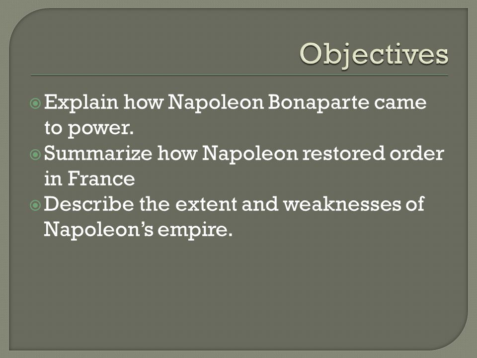 Objectives Explain how Napoleon Bonaparte came to power.