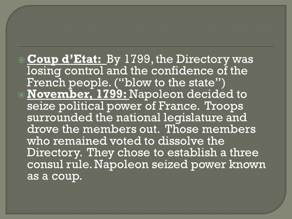 Coup d'Etat: By 1799, the Directory was losing control and the confidence of the French people. ( blow to the state )
