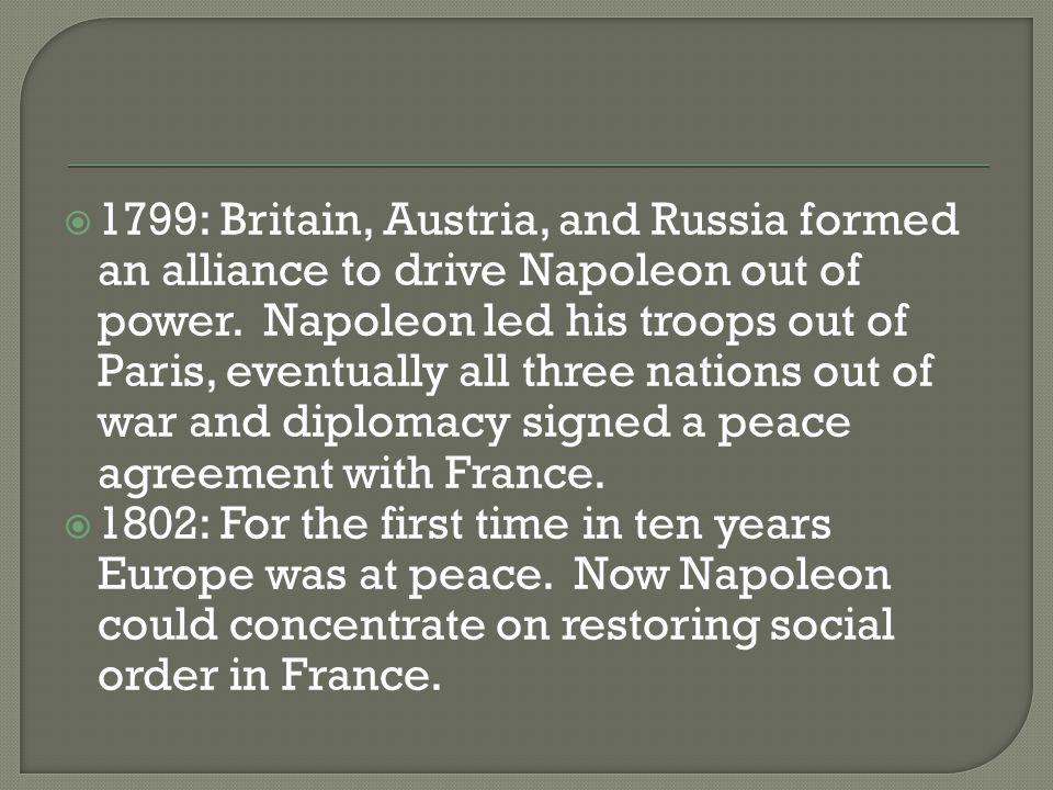 1799: Britain, Austria, and Russia formed an alliance to drive Napoleon out of power. Napoleon led his troops out of Paris, eventually all three nations out of war and diplomacy signed a peace agreement with France.