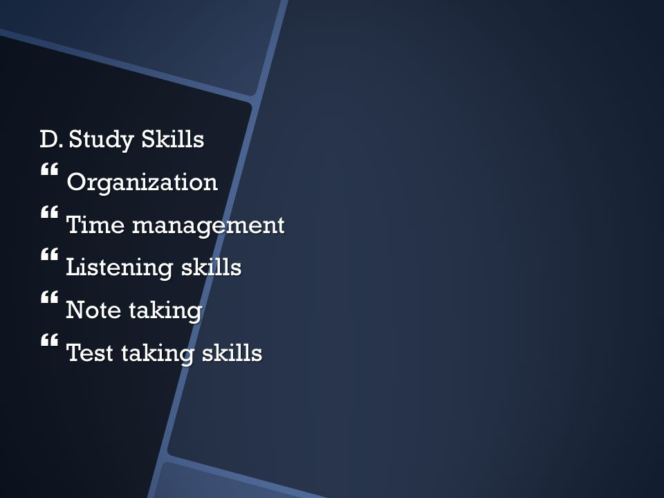 D. Study Skills Organization Time management Listening skills Note taking Test taking skills
