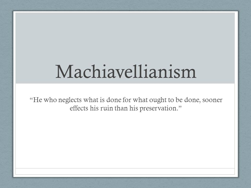 Machiavellianism He who neglects what is done for what ought to be done, sooner effects his ruin than his preservation.