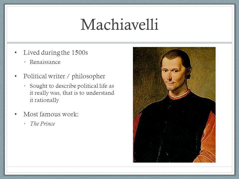 Machiavelli Lived during the 1500s Political writer / philosopher
