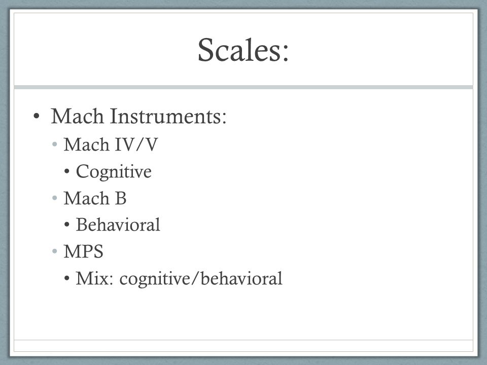 Scales: Mach Instruments: Mach IV/V Cognitive Mach B Behavioral MPS