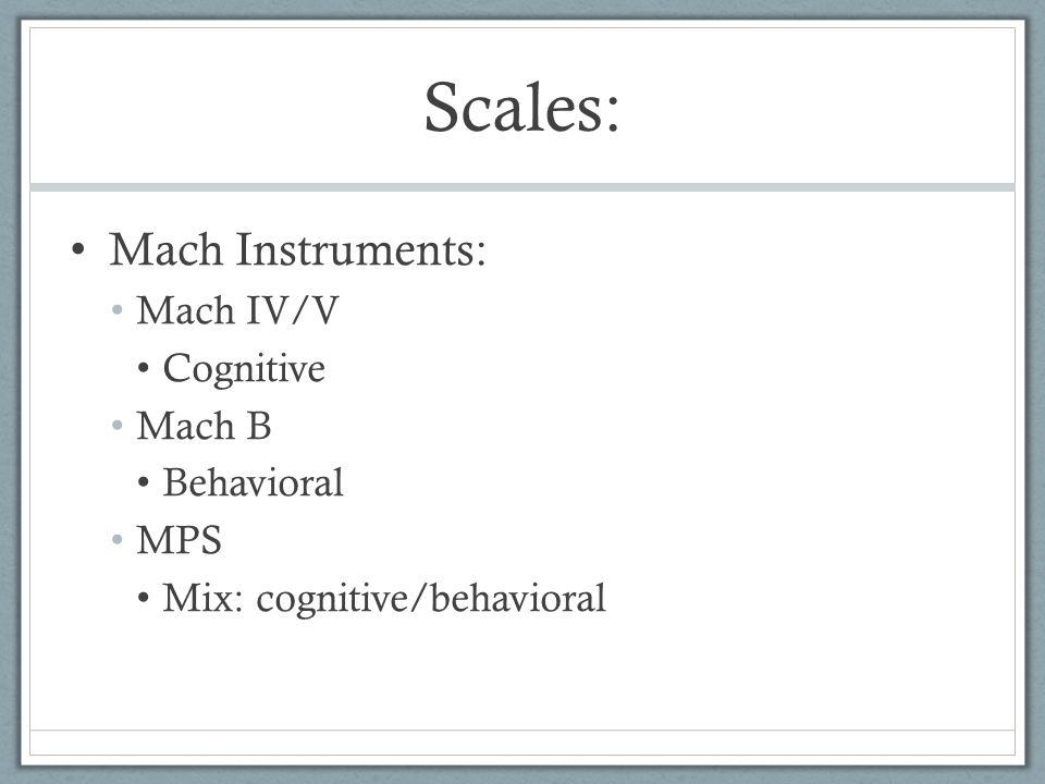 Scales: Mach Instruments: Mach IV/V Cognitive Mach B Behavioral MPS
