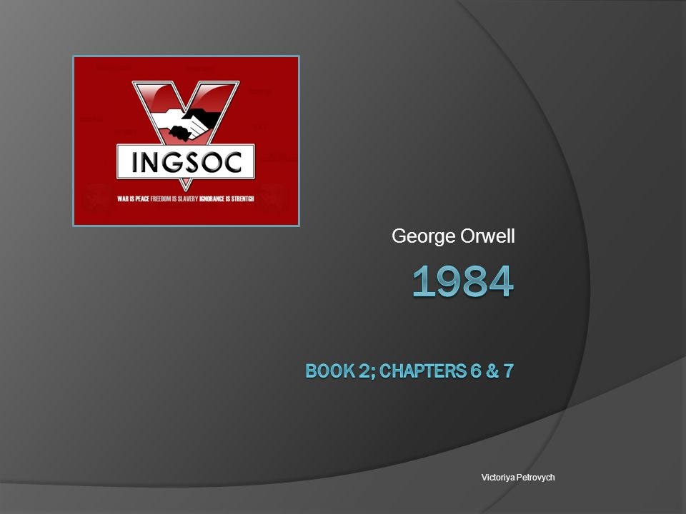 George Orwell 1984 Book 2; chapters 6 & 7 Victoriya Petrovych