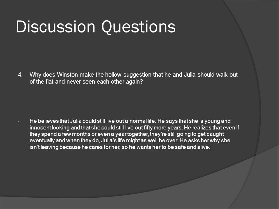 Discussion Questions 4. Why does Winston make the hollow suggestion that he and Julia should walk out of the flat and never seen each other again