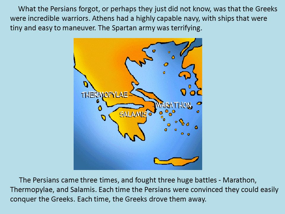 What the Persians forgot, or perhaps they just did not know, was that the Greeks were incredible warriors. Athens had a highly capable navy, with ships that were tiny and easy to maneuver. The Spartan army was terrifying.