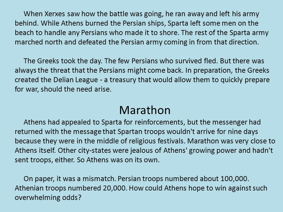 When Xerxes saw how the battle was going, he ran away and left his army behind. While Athens burned the Persian ships, Sparta left some men on the beach to handle any Persians who made it to shore. The rest of the Sparta army marched north and defeated the Persian army coming in from that direction.