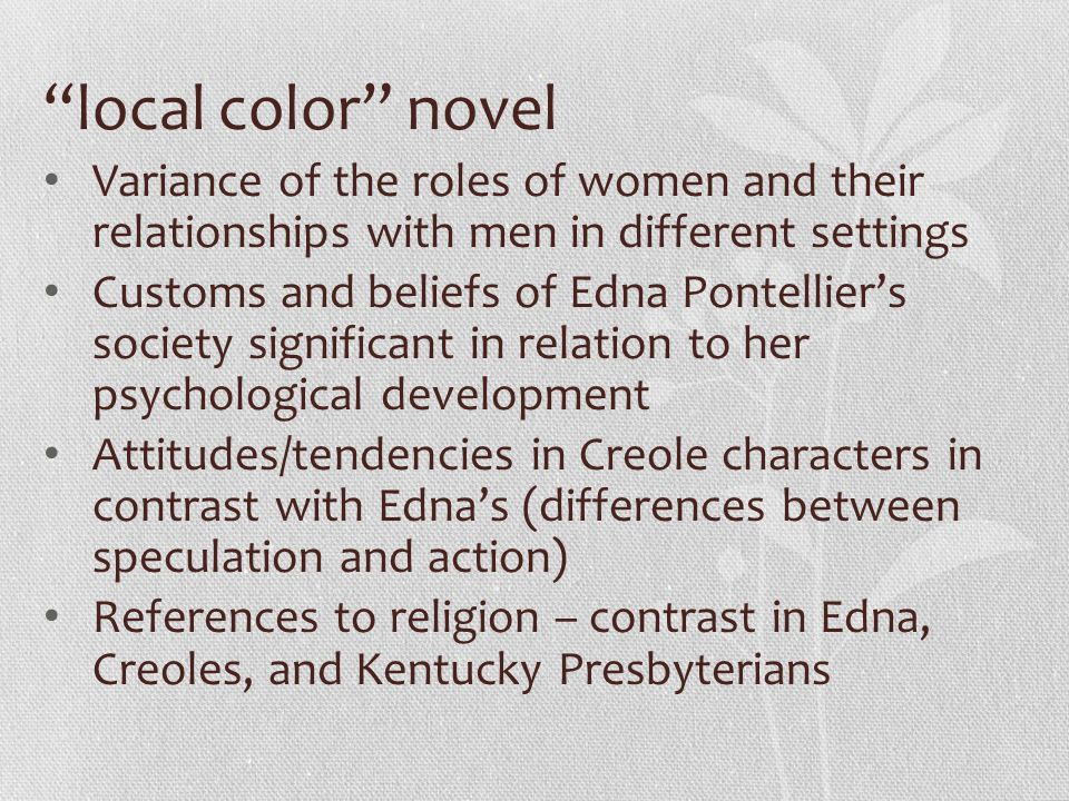 "what customs and beliefs of edna pontellier s society are significant in relation to her psychologic Identity is a presupposed notion of individual qualities or beliefs that are  their  dialogue with society, the ethical meaning of their deaths and its reflection on   enthused when he argues, ""the story of edna pontellier is a problematic one,  and the  the universe as a human being, and to recognize her relations as an."