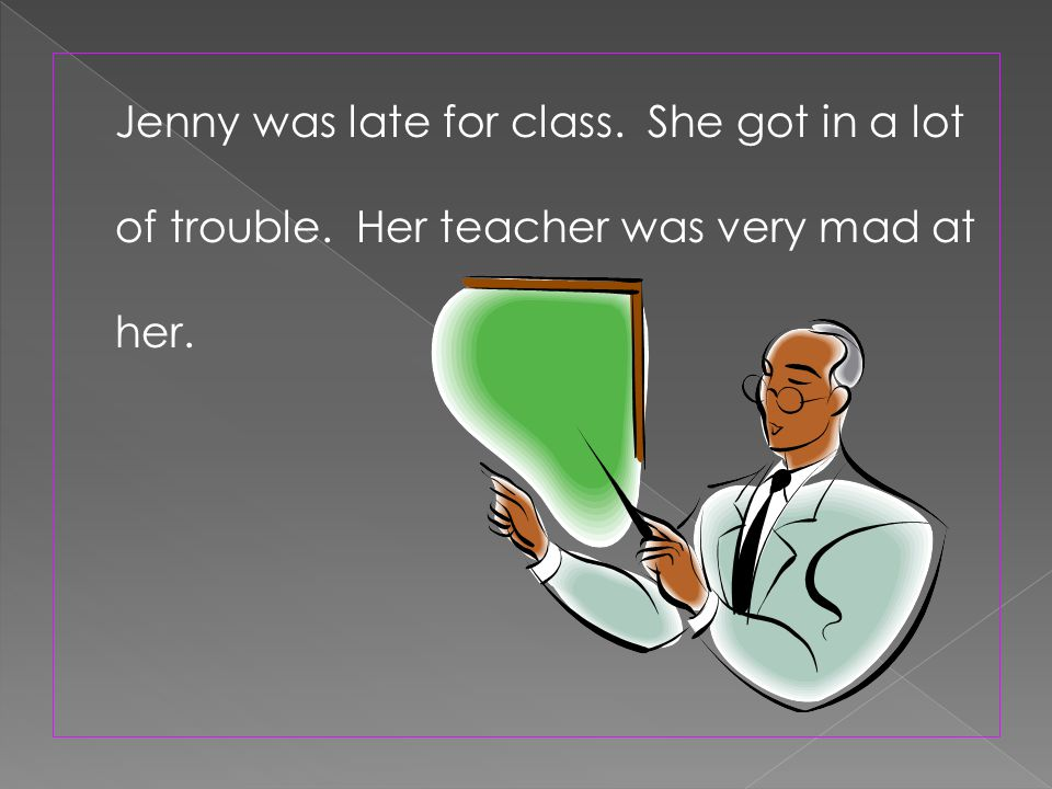 Jenny was late for class. She got in a lot of trouble