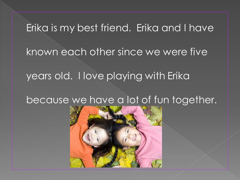 Erika is my best friend. Erika and I have known each other since we were five years old.