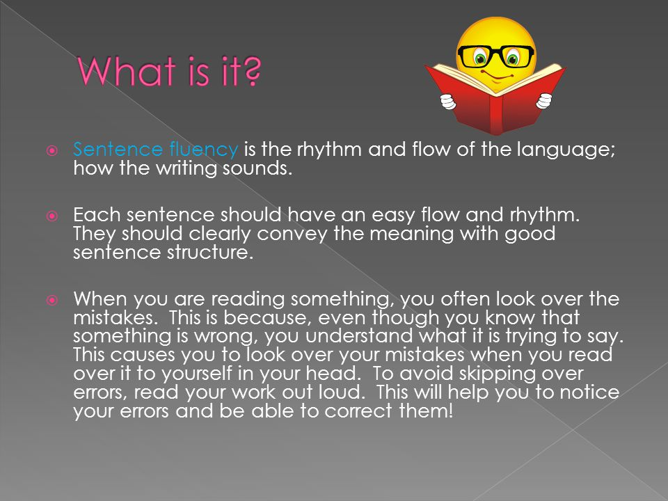 What is it Sentence fluency is the rhythm and flow of the language; how the writing sounds.