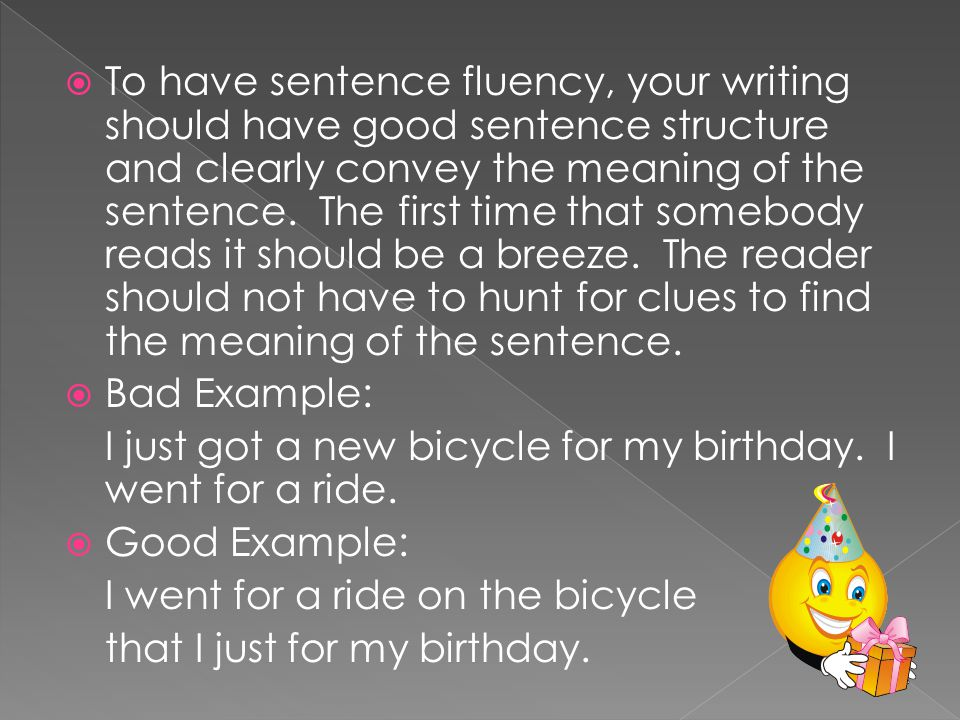 To have sentence fluency, your writing should have good sentence structure and clearly convey the meaning of the sentence. The first time that somebody reads it should be a breeze. The reader should not have to hunt for clues to find the meaning of the sentence.