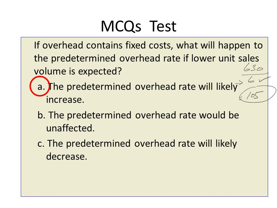 MCQs Test If overhead contains fixed costs, what will happen to the predetermined overhead rate if lower unit sales volume is expected
