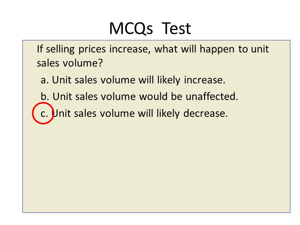 MCQs Test If selling prices increase, what will happen to unit sales volume a. Unit sales volume will likely increase.