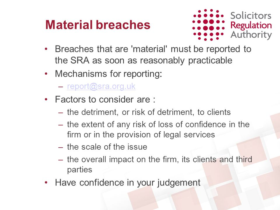 Material breaches Breaches that are material must be reported to the SRA as soon as reasonably practicable.