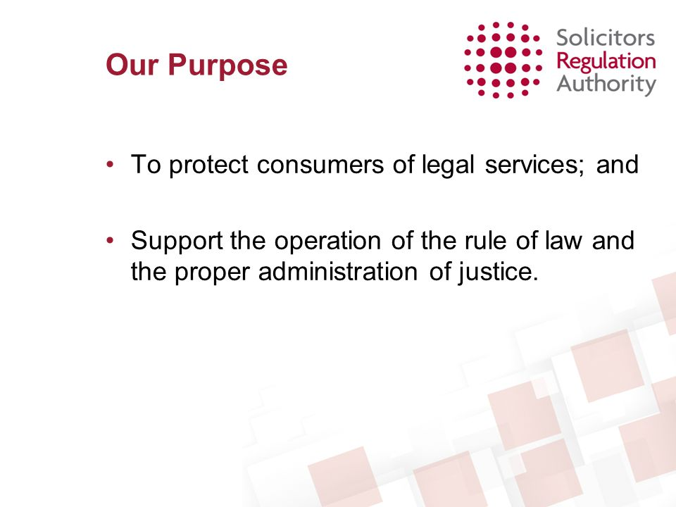 Our Purpose To protect consumers of legal services; and