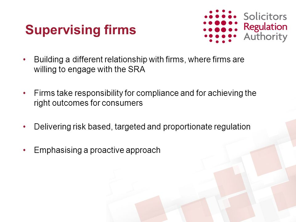 Supervising firms Building a different relationship with firms, where firms are willing to engage with the SRA.