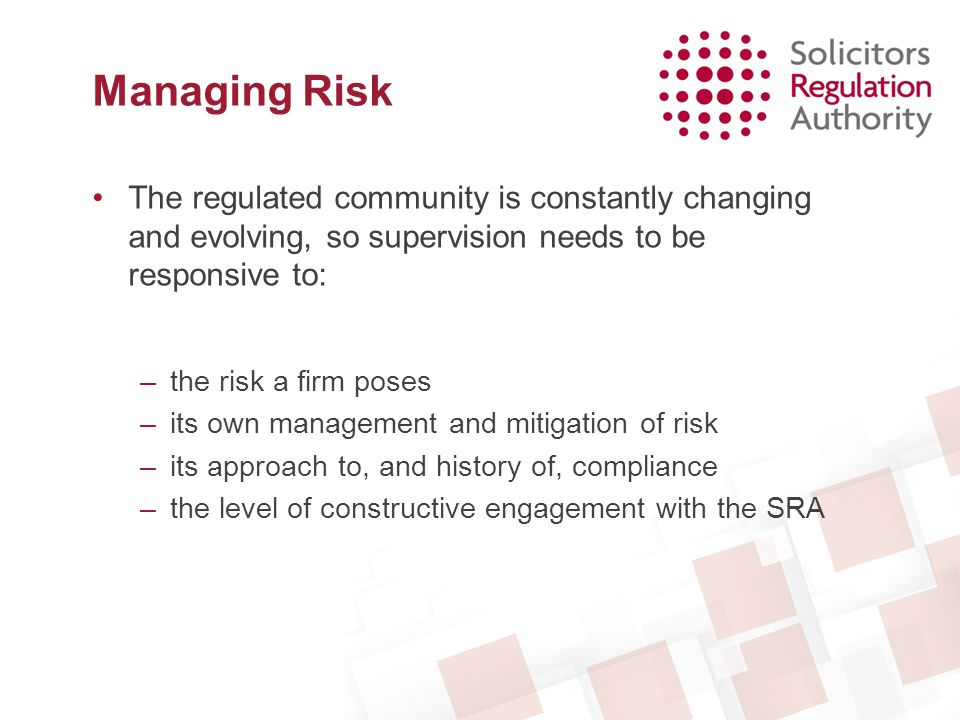 Managing Risk The regulated community is constantly changing and evolving, so supervision needs to be responsive to: