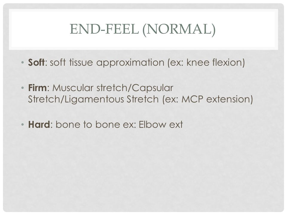 End-Feel (Normal) Soft: soft tissue approximation (ex: knee flexion)