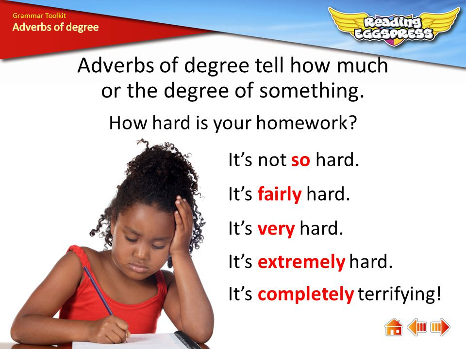 Adverbs of degree tell how much or the degree of something.
