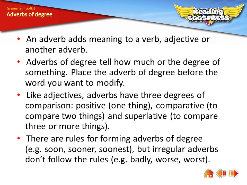 An adverb adds meaning to a verb, adjective or another adverb.