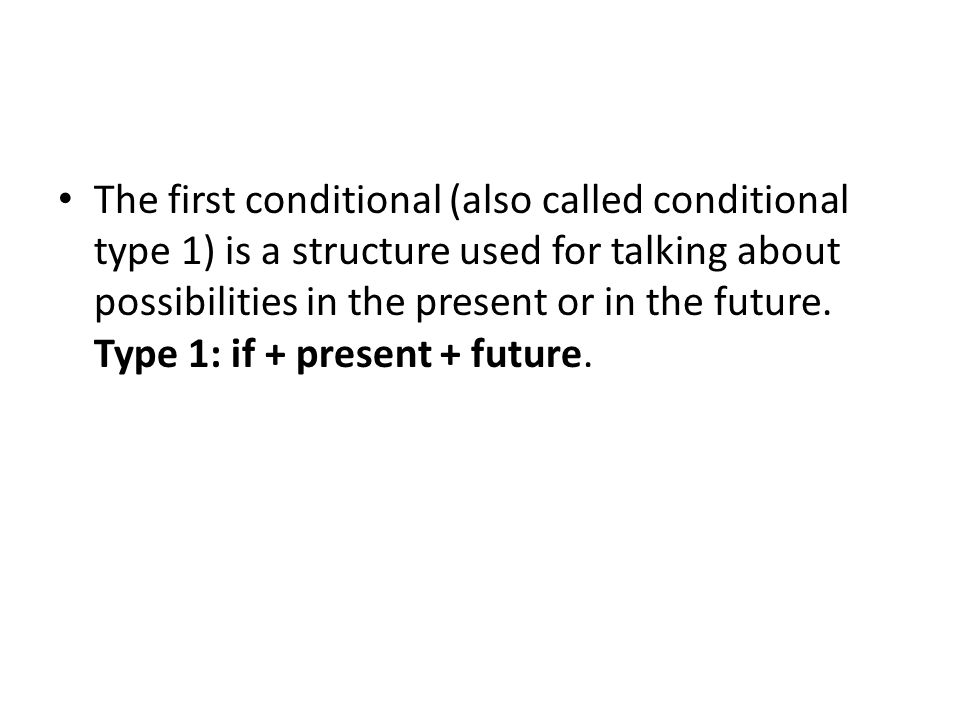 The first conditional (also called conditional type 1) is a structure used for talking about possibilities in the present or in the future.