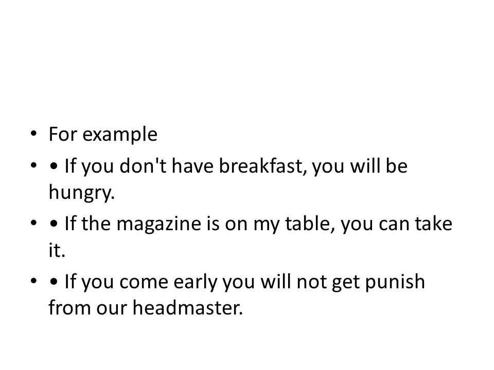 For example • If you don t have breakfast, you will be hungry. • If the magazine is on my table, you can take it.