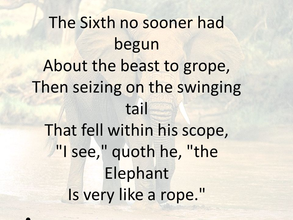 The Sixth no sooner had begun About the beast to grope, Then seizing on the swinging tail That fell within his scope, I see, quoth he, the Elephant Is very like a rope.