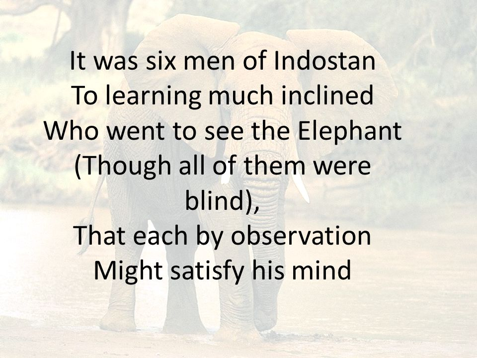 It was six men of Indostan To learning much inclined Who went to see the Elephant (Though all of them were blind), That each by observation Might satisfy his mind