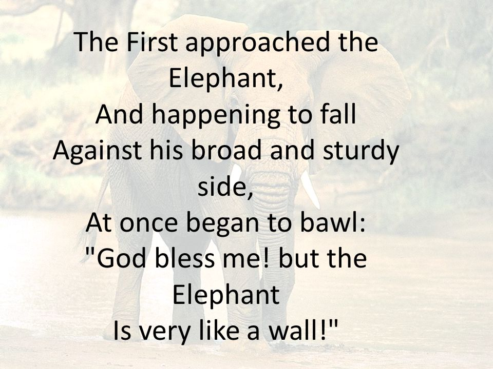 The First approached the Elephant, And happening to fall Against his broad and sturdy side, At once began to bawl: God bless me.