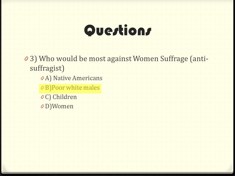 Questions 3) Who would be most against Women Suffrage (anti-suffragist) A) Native Americans. B)Poor white males.