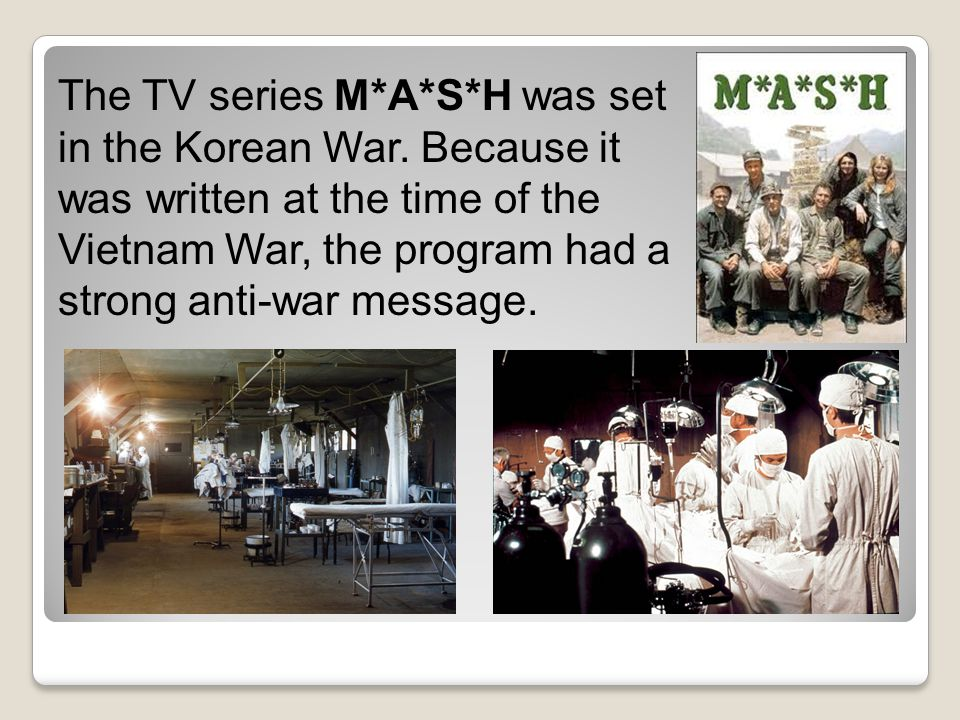 The TV series M. A. S. H was set in the Korean War