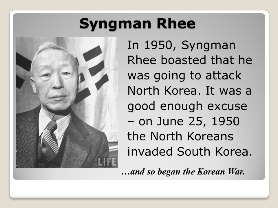Syngman Rhee …and so began the Korean War.