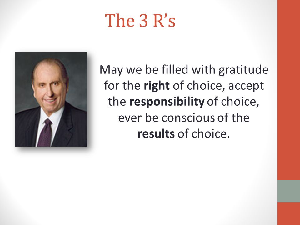 The 3 R's May we be filled with gratitude for the right of choice, accept the responsibility of choice, ever be conscious of the results of choice.