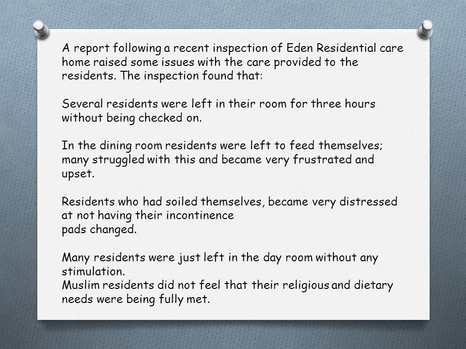 A report following a recent inspection of Eden Residential care home raised some issues with the care provided to the residents. The inspection found that: