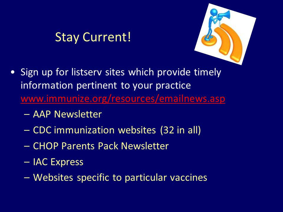 Stay Current! Sign up for listserv sites which provide timely information pertinent to your practice www.immunize.org/resources/emailnews.asp.
