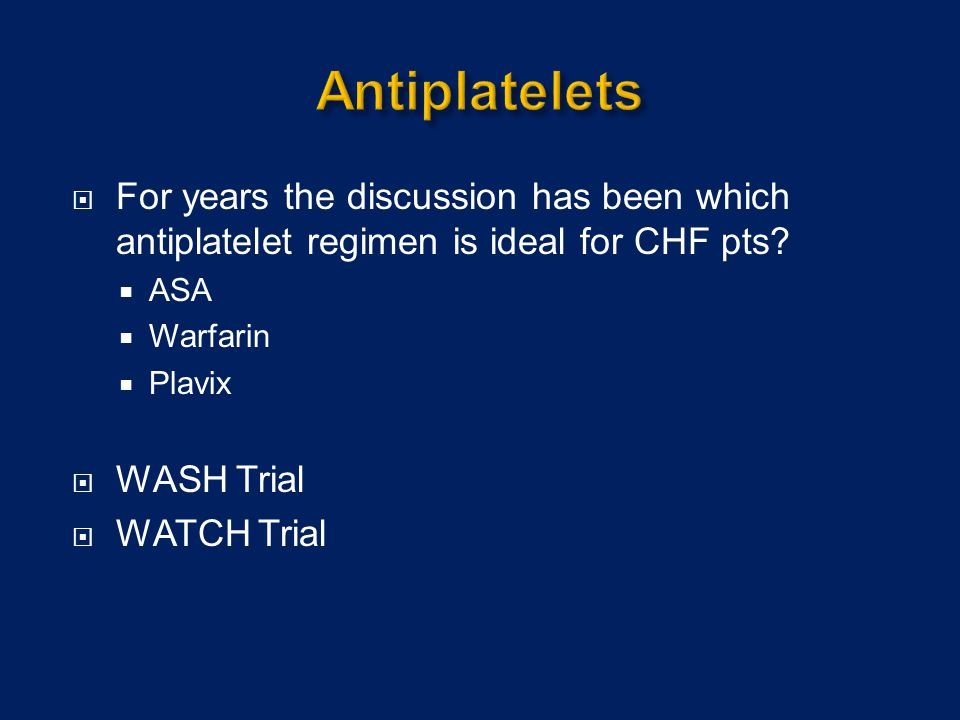 Antiplatelets For years the discussion has been which antiplatelet regimen is ideal for CHF pts ASA.