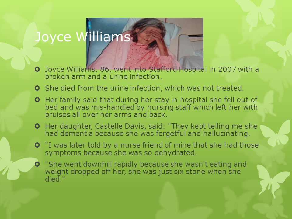 Joyce Williams Joyce Williams, 86, went into Stafford Hospital in 2007 with a broken arm and a urine infection.
