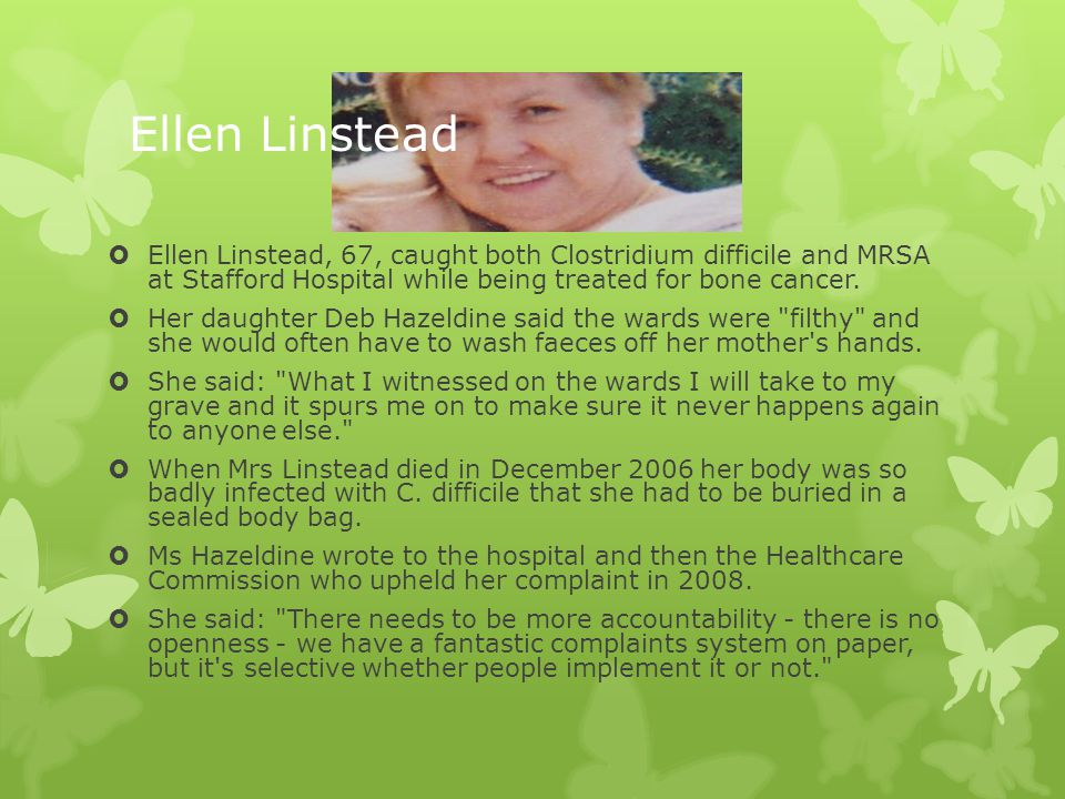 Ellen Linstead Ellen Linstead, 67, caught both Clostridium difficile and MRSA at Stafford Hospital while being treated for bone cancer.
