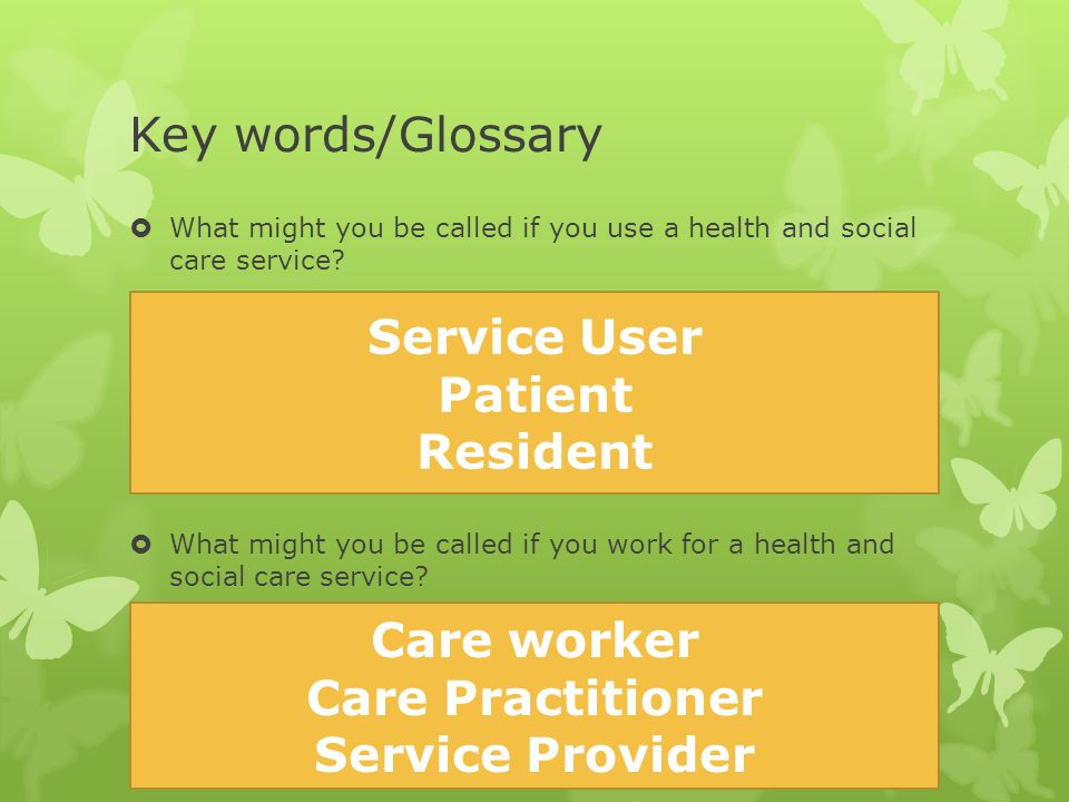 Key words/Glossary Service User Patient Resident Care worker