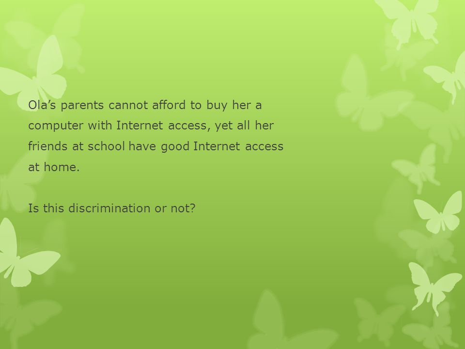 Ola's parents cannot afford to buy her a computer with Internet access, yet all her friends at school have good Internet access at home.