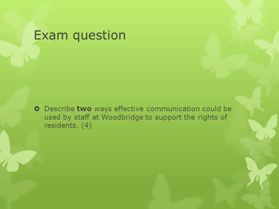 Exam question Describe two ways effective communication could be used by staff at Woodbridge to support the rights of residents.