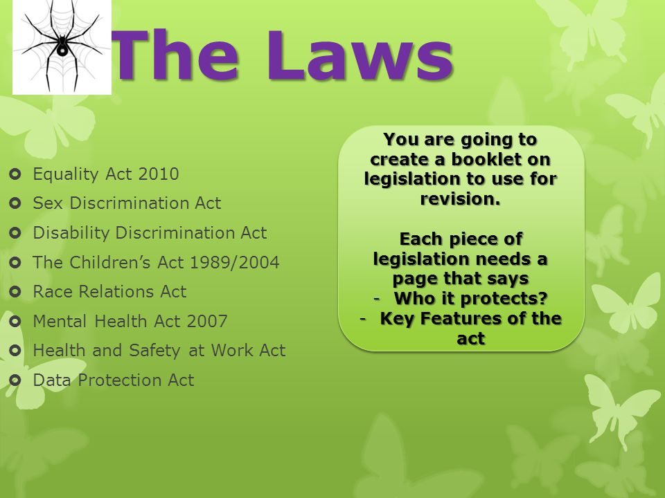 The Laws Equality Act 2010. Sex Discrimination Act. Disability Discrimination Act. The Children's Act 1989/2004.