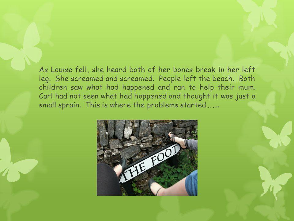 As Louise fell, she heard both of her bones break in her left leg