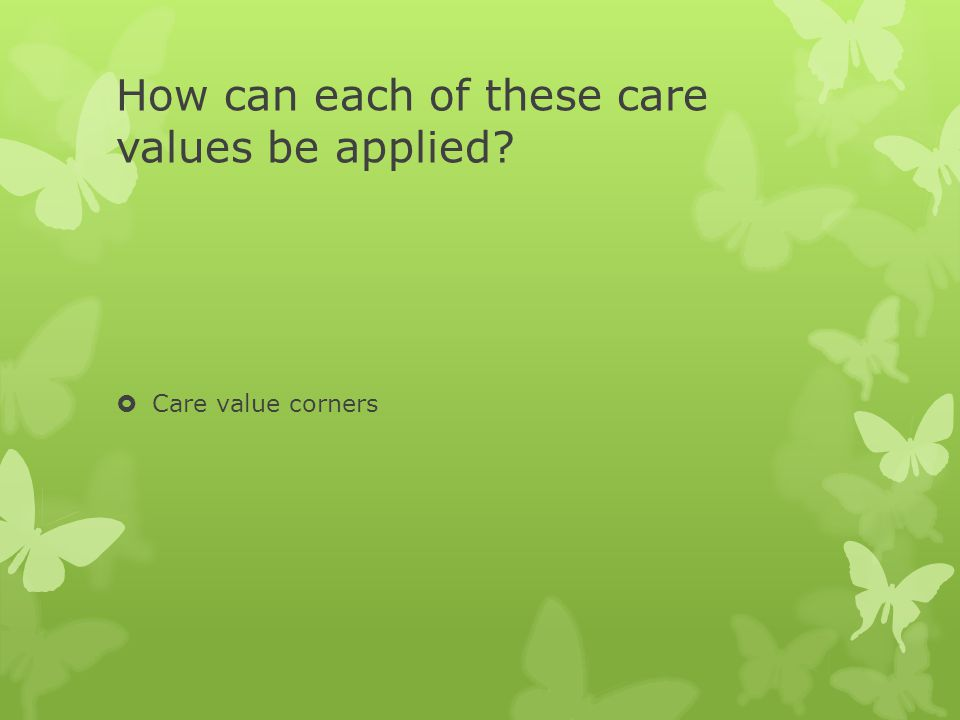 How can each of these care values be applied