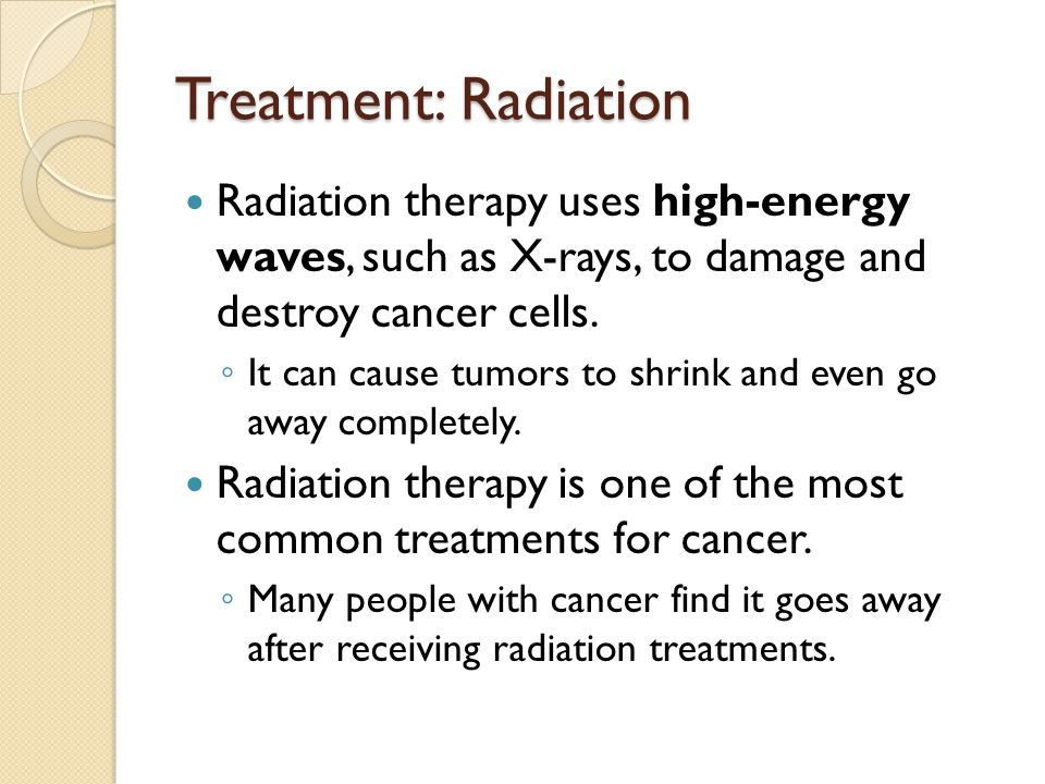 Treatment: Radiation Radiation therapy uses high-energy waves, such as X-rays, to damage and destroy cancer cells.